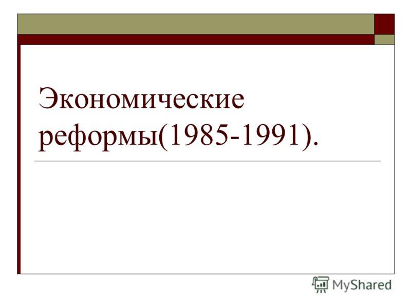 Экономические реформы(1985-1991).