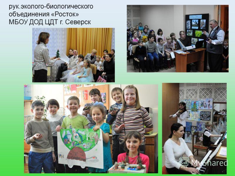 рук.эколого-биологического объединения «Росток» МБОУ ДОД ЦДТ г. Северск