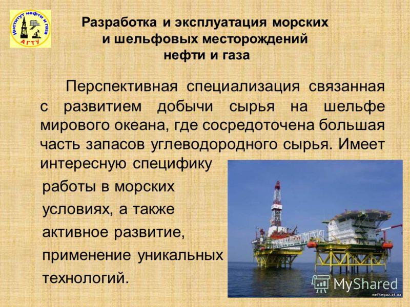 Разработка и эксплуатация морских и шельфовых месторождений нефти и газа Перспективная специализация связанная с развитием добычи сырья на шельфе мирового океана, где сосредоточена большая часть запасов углеводородного сырья. Имеет интересную специфи