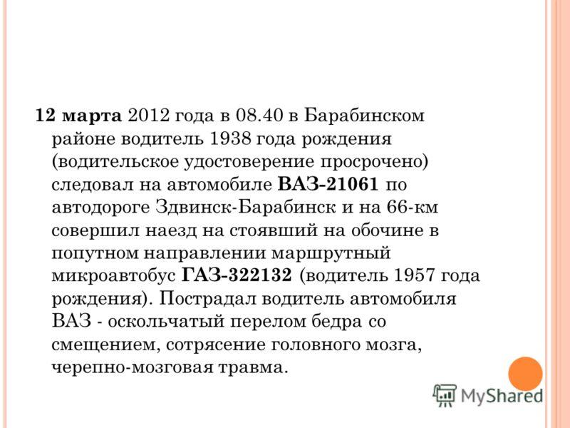 12 марта 2012 года в 08.40 в Барабинском районе водитель 1938 года рождения (водительское удостоверение просрочено) следовал на автомобиле ВАЗ-21061 по автодороге Здвинск-Барабинск и на 66-км совершил наезд на стоявший на обочине в попутном направлен