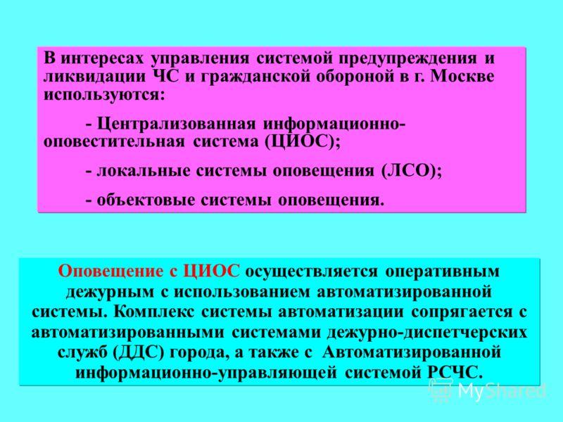 В интересах управления системой предупреждения и ликвидации ЧС и гражданской обороной в г. Москве используются: - Централизованная информационно- оповестительная система (ЦИОС); - локальные системы оповещения (ЛСО); - объектовые системы оповещения. О