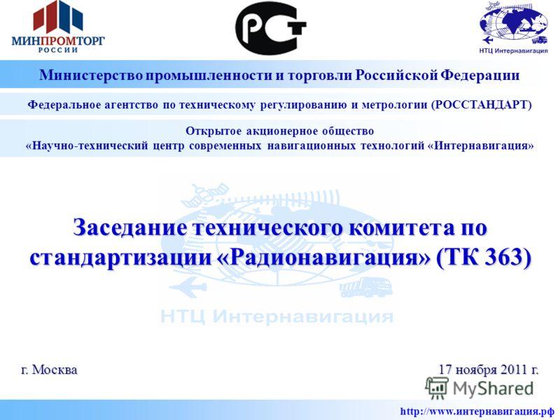 Заседание технического комитета по стандартизации «Радионавигация» (ТК 363) г. Москва Открытое акционерное общество «Научно-технический центр современных навигационных технологий «Интернавигация» 17 ноября 2011 г. http://www.интернавигация.рф Министе