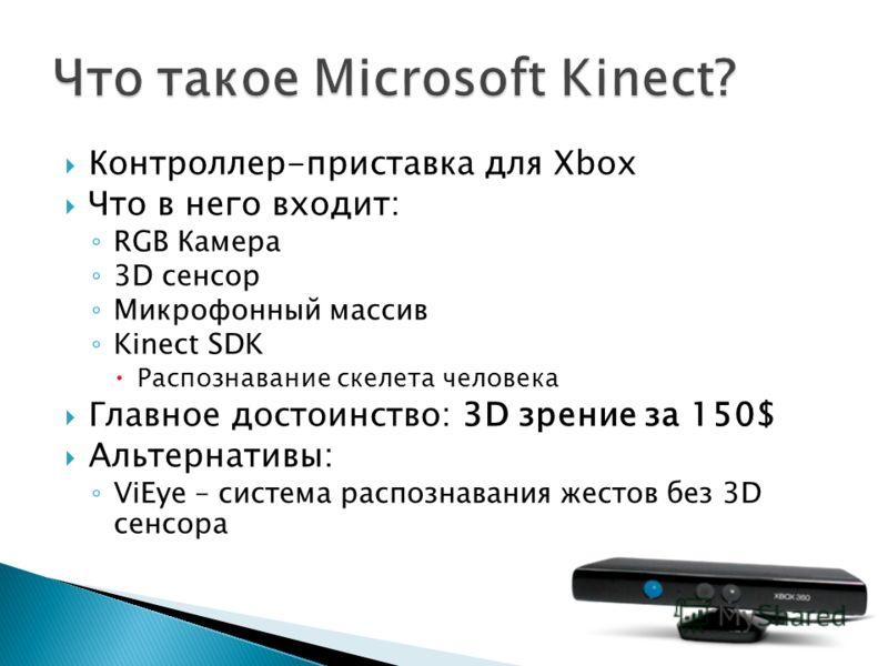 Контроллер-приставка для Xbox Что в него входит: RGB Камера 3D сенсор Микрофонный массив Kinect SDK Распознавание скелета человека Главное достоинство: 3D зрение за 150$ Альтернативы: ViEye – система распознавания жестов без 3D сенсора