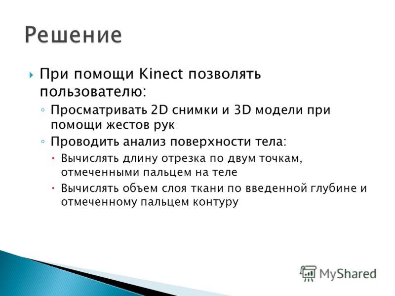 При помощи Kinect позволять пользователю: Просматривать 2D снимки и 3D модели при помощи жестов рук Проводить анализ поверхности тела: Вычислять длину отрезка по двум точкам, отмеченными пальцем на теле Вычислять объем слоя ткани по введенной глубине
