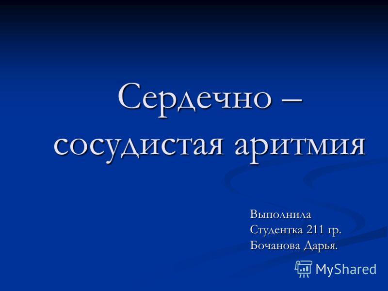 Сердечно – сосудистая аритмия Выполнила Студентка 211 гр. Бочанова Дарья.