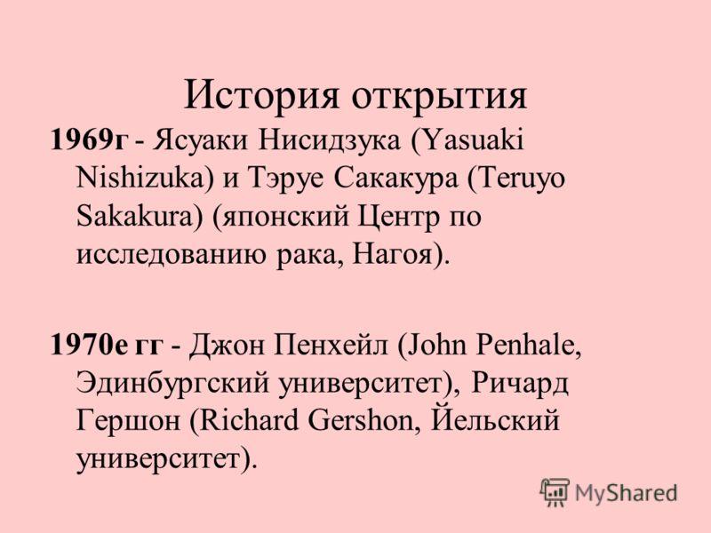 История открытия 1969г - Ясуаки Нисидзука (Yasuaki Nishizuka) и Тэруе Сакакура (Teruyo Sakakura) (японский Центр по исследованию рака, Нагоя). 1970е гг - Джон Пенхейл (John Penhale, Эдинбургский университет), Ричард Гершон (Richard Gershon, Йельский