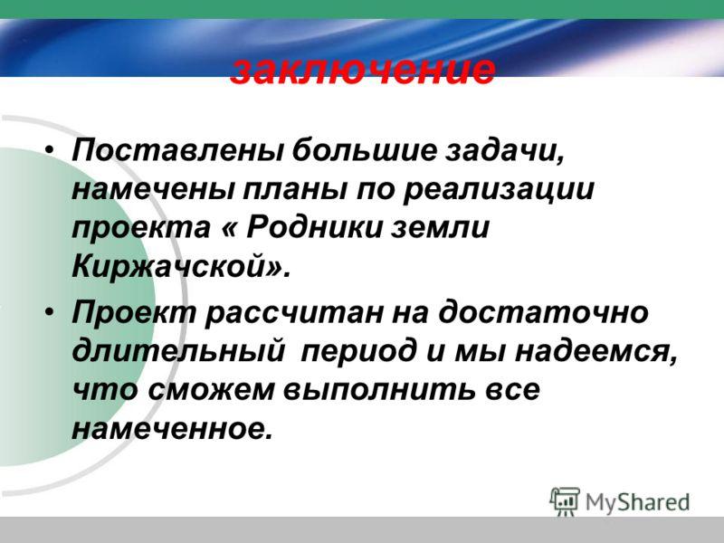 заключение Поставлены большие задачи, намечены планы по реализации проекта « Родники земли Киржачской». Проект рассчитан на достаточно длительный период и мы надеемся, что сможем выполнить все намеченное.