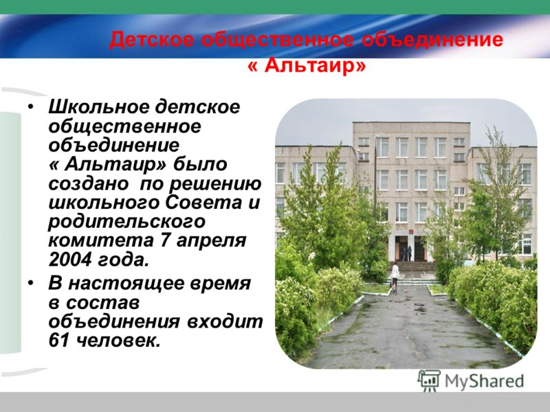Детское общественное объединение « Альтаир» Школьное детское общественное объединение « Альтаир» было создано по решению школьного Совета и родительского комитета 7 апреля 2004 года. В настоящее время в состав объединения входит 61 человек.