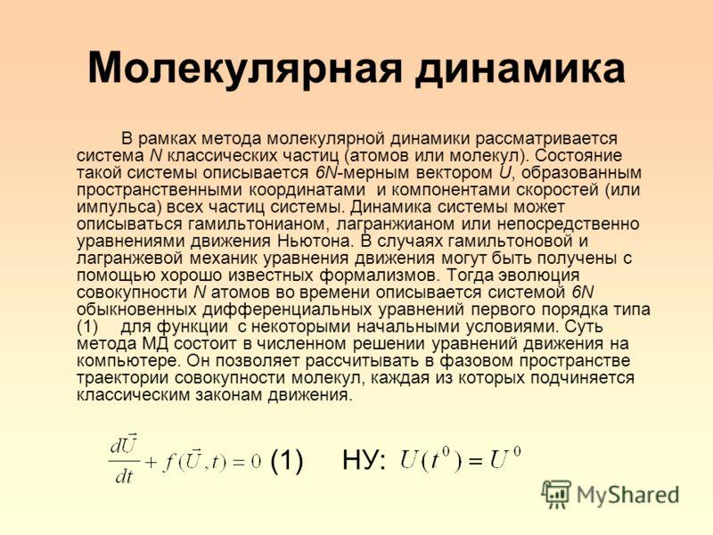Молекулярная динамика В рамках метода молекулярной динамики рассматривается система N классических частиц (атомов или молекул). Состояние такой системы описывается 6N-мерным вектором U, образованным пространственными координатами и компонентами скоро