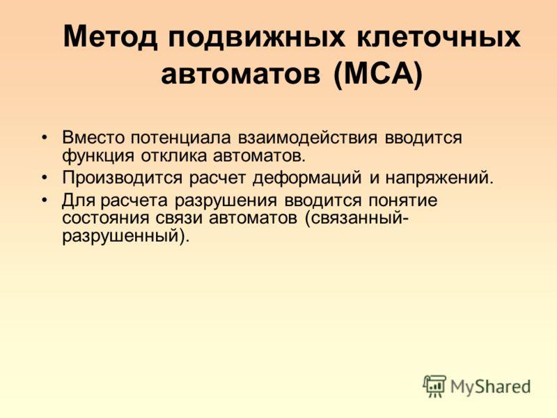 Метод подвижных клеточных автоматов (MCA) Вместо потенциала взаимодействия вводится функция отклика автоматов. Производится расчет деформаций и напряжений. Для расчета разрушения вводится понятие состояния связи автоматов (связанный- разрушенный).