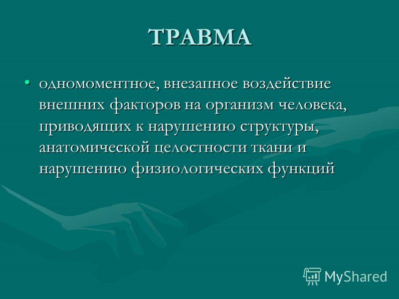 ТРАВМА одномоментное, внезапное воздействие внешних факторов на организм человека, приводящих к нарушению структуры, анатомической целостности ткани и нарушению физиологических функцийодномоментное, внезапное воздействие внешних факторов на организм
