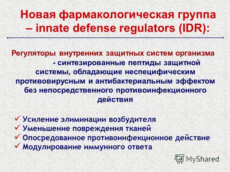 Новая фармакологическая группа – innate defense regulators (IDR): Регуляторы внутренних защитных систем организма - синтезированные пептиды защитной системы, обладающие неспецифическим противовирусным и антибактериальным эффектом без непосредственног