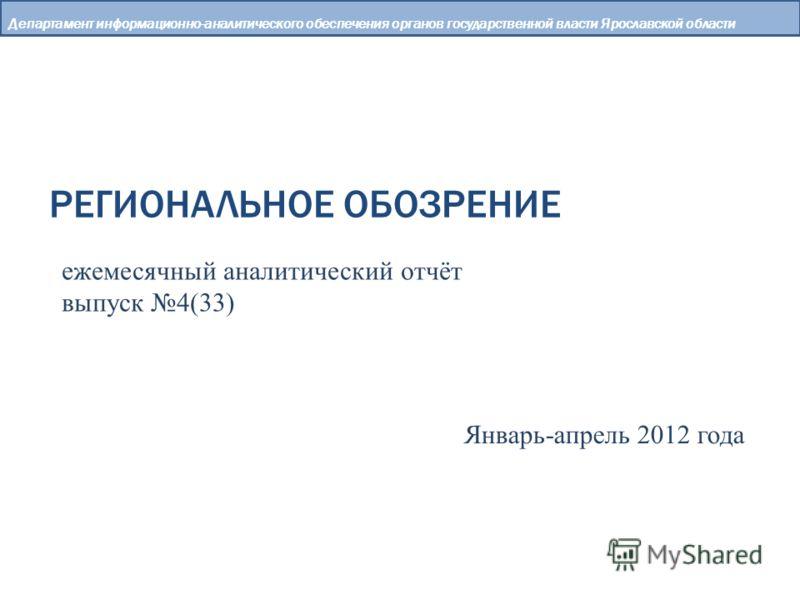 РЕГИОНАЛЬНОЕ ОБОЗРЕНИЕ Департамент информационно-аналитического обеспечения органов государственной власти Ярославской области ежемесячный аналитический отчёт выпуск 4(33) Январь-апрель 2012 года