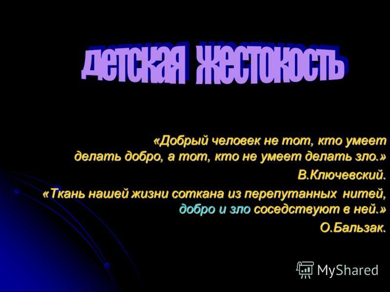 «Добрый человек не тот, кто умеет делать добро, а тот, кто не умеет делать зло.» В.Ключевский. «Ткань нашей жизни соткана из перепутанных нитей, добро и зло соседствуют в ней.» О.Бальзак.