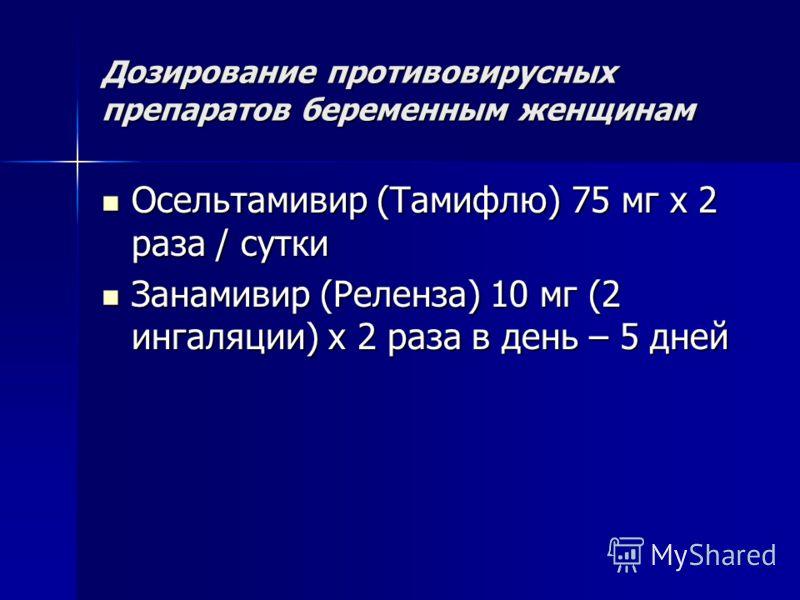 Дозирование противовирусных препаратов беременным женщинам Осельтамивир (Тамифлю) 75 мг х 2 раза / сутки Осельтамивир (Тамифлю) 75 мг х 2 раза / сутки Занамивир (Реленза) 10 мг (2 ингаляции) х 2 раза в день – 5 дней Занамивир (Реленза) 10 мг (2 ингал