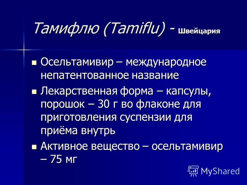 Тамифлю (Tamiflu) - Швейцария Осельтамивир – международное непатентованное название Осельтамивир – международное непатентованное название Лекарственная форма – капсулы, порошок – 30 г во флаконе для приготовления суспензии для приёма внутрь Лекарстве