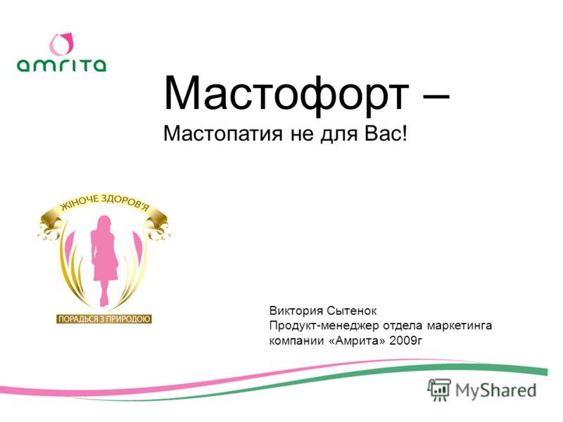 Мастофорт – Мастопатия не для Вас! Виктория Сытенок Продукт-менеджер отдела маркетинга компании «Амрита» 2009г