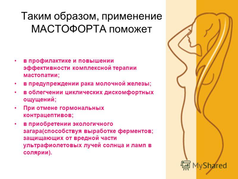 Таким образом, применение МАСТОФОРТА поможет в профилактике и повышении эффективности комплексной терапии мастопатии; в предупреждении рака молочной железы; в облегчении циклических дискомфортных ощущений; При отмене гормональных контрацептивов; в пр