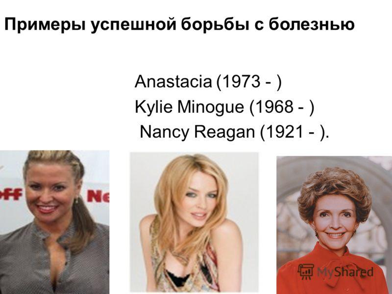 Anastacia (1973 - ) Kylie Minogue (1968 - ) Nancy Reagan (1921 - ). Примеры успешной борьбы с болезнью