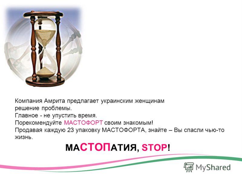 Компания Амрита предлагает украинским женщинам решение проблемы. Главное - не упустить время. Порекомендуйте МАСТОФОРТ своим знакомым! Продавая каждую 23 упаковку МАСТОФОРТА, знайте – Вы спасли чью-то жизнь. МА СТОП АТИЯ, STOP!