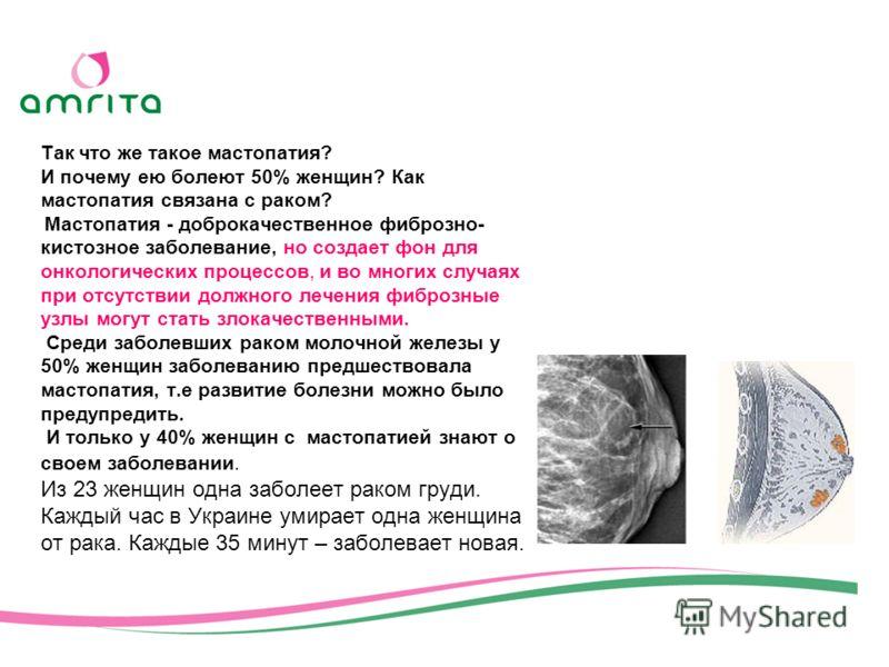 Так что же такое мастопатия? И почему ею болеют 50% женщин? Как мастопатия связана с раком? Мастопатия - доброкачественное фиброзно- кистозное заболевание, но создает фон для онкологических процессов, и во многих случаях при отсутствии должного лечен