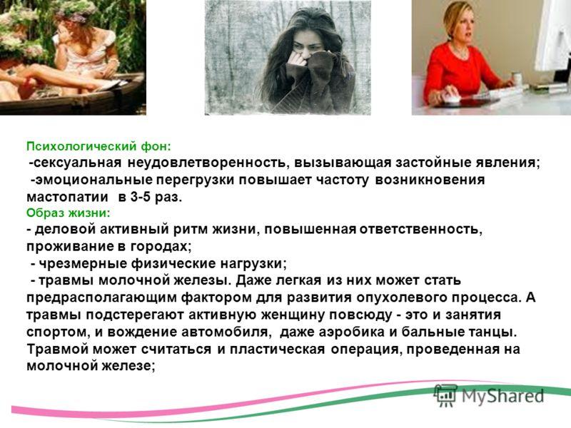 Психологический фон: -сексуальная неудовлетворенность, вызывающая застойные явления; -эмоциональные перегрузки повышает частоту возникновения мастопатии в 3-5 раз. Образ жизни: - деловой активный ритм жизни, повышенная ответственность, проживание в г