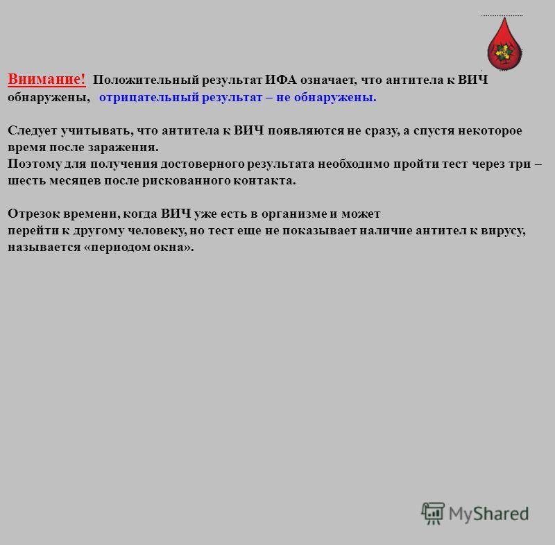 Внимание! Положительный результат ИФА означает, что антитела к ВИЧ обнаружены, отрицательный результат – не обнаружены. Следует учитывать, что антитела к ВИЧ появляются не сразу, а спустя некоторое время после заражения. Поэтому для получения достове