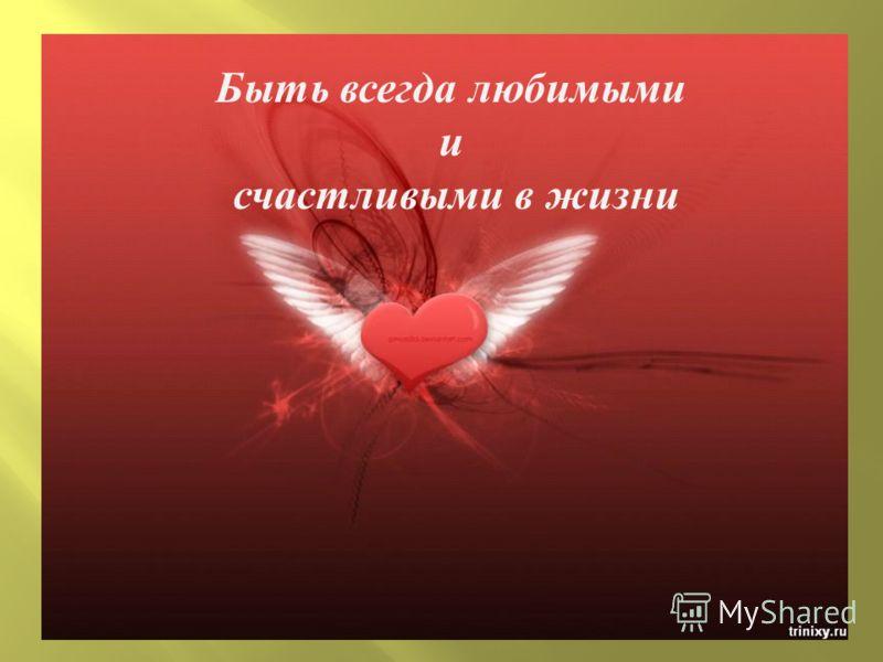 Быть всегда любимыми и счастливыми в жизни