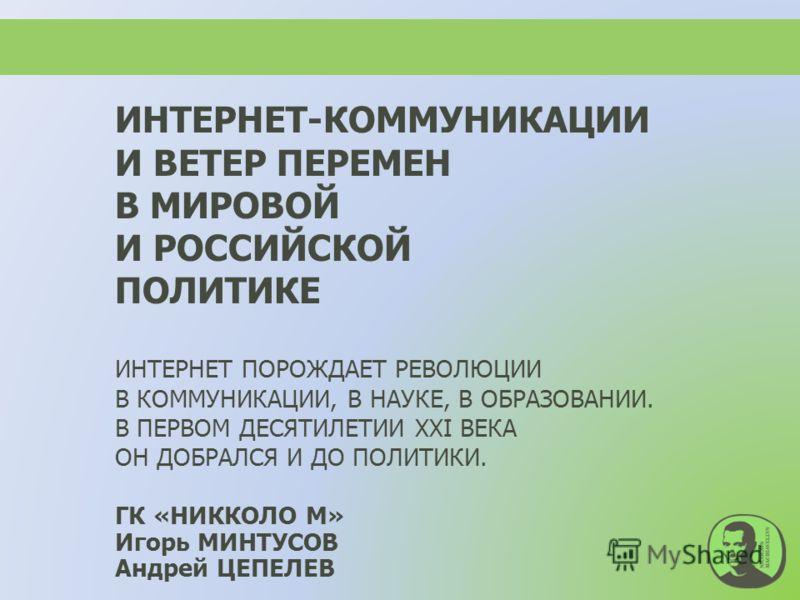 ИНТЕРНЕТ-КОММУНИКАЦИИ И ВЕТЕР ПЕРЕМЕН В МИРОВОЙ И РОССИЙСКОЙ ПОЛИТИКЕ ИНТЕРНЕТ ПОРОЖДАЕТ РЕВОЛЮЦИИ В КОММУНИКАЦИИ, В НАУКЕ, В ОБРАЗОВАНИИ. В ПЕРВОМ ДЕСЯТИЛЕТИИ XXI ВЕКА ОН ДОБРАЛСЯ И ДО ПОЛИТИКИ. ГК «НИККОЛО М» Игорь МИНТУСОВ Андрей ЦЕПЕЛЕВ