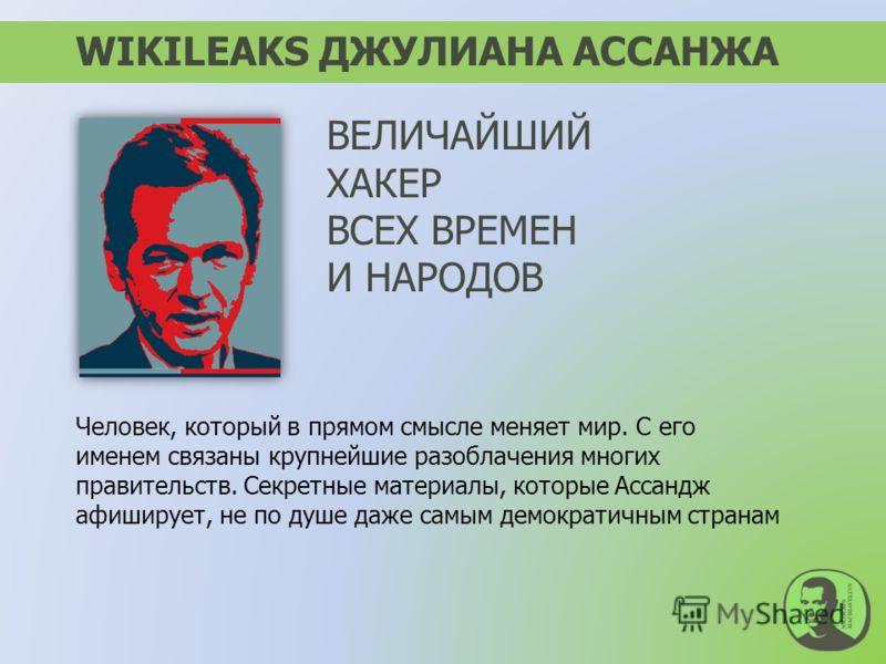 WIKILEAKS ДЖУЛИАНА АССАНЖА Человек, который в прямом смысле меняет мир. С его именем связаны крупнейшие разоблачения многих правительств. Секретные материалы, которые Ассандж афиширует, не по душе даже самым демократичным странам ВЕЛИЧАЙШИЙ ХАКЕР ВСЕ