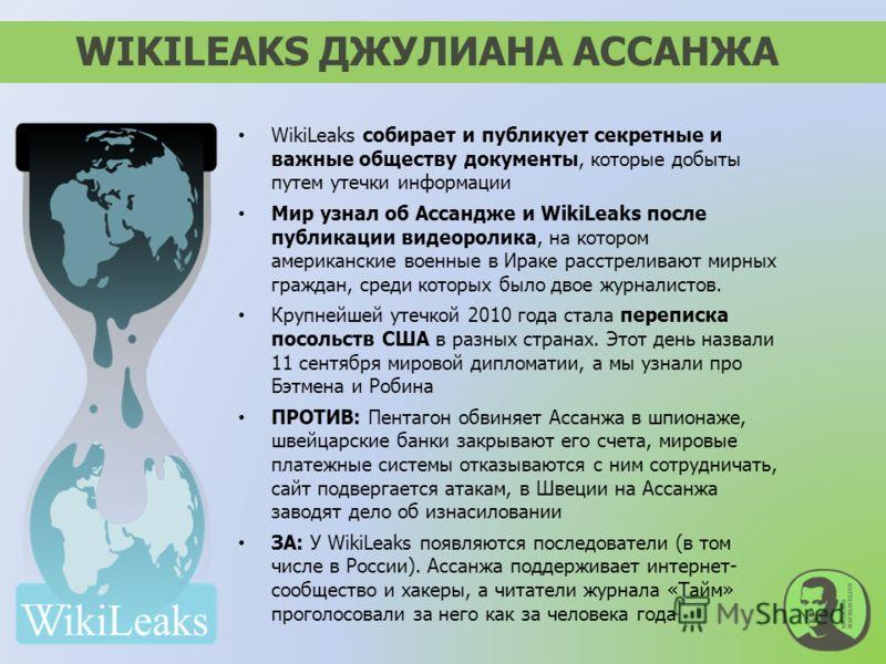 WikiLeaks собирает и публикует секретные и важные обществу документы, которые добыты путем утечки информации Мир узнал об Ассандже и WikiLeaks после публикации видеоролика, на котором американские военные в Ираке расстреливают мирных граждан, среди к