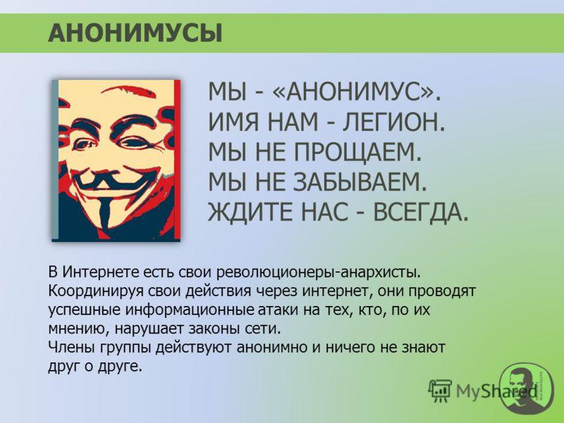 АНОНИМУСЫ В Интернете есть свои революционеры-анархисты. Координируя свои действия через интернет, они проводят успешные информационные атаки на тех, кто, по их мнению, нарушает законы сети. Члены группы действуют анонимно и ничего не знают друг о др