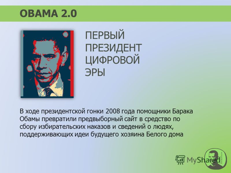 ОBAMA 2.0 В ходе президентской гонки 2008 года помощники Барака Обамы превратили предвыборный сайт в средство по сбору избирательских наказов и сведений о людях, поддерживающих идеи будущего хозяина Белого дома ПЕРВЫЙ ПРЕЗИДЕНТ ЦИФРОВОЙ ЭРЫ