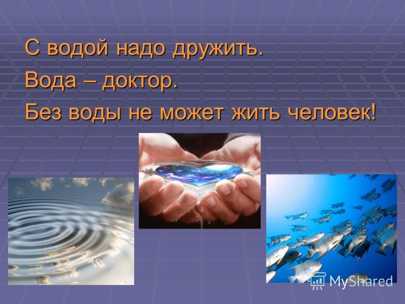 С водой надо дружить. Вода – доктор. Без воды не может жить человек!