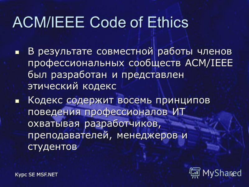 Курс SE MSF.NET6 ACM/IEEE Code of Ethics В результате совместной работы членов профессиональных сообществ ACM/IEEE был разработан и представлен этический кодекс В результате совместной работы членов профессиональных сообществ ACM/IEEE был разработан