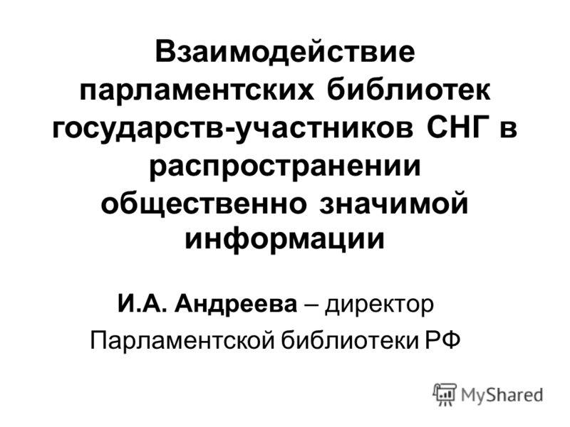 И.А. Андреева – директор Парламентской библиотеки РФ Взаимодействие парламентских библиотек государств-участников СНГ в распространении общественно значимой информации