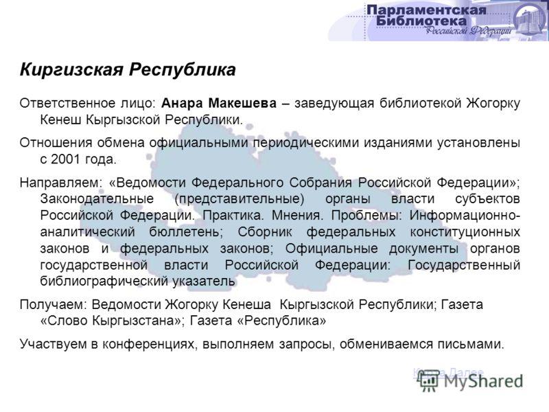 Ответственное лицо: Анара Макешева – заведующая библиотекой Жогорку Кенеш Кыргызской Республики. Отношения обмена официальными периодическими изданиями установлены с 2001 года. Направляем: «Ведомости Федерального Собрания Российской Федерации»; Закон