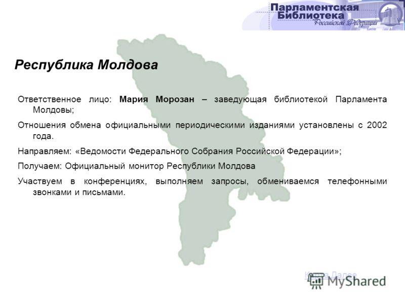 Ответственное лицо: Мария Морозан – заведующая библиотекой Парламента Молдовы; Отношения обмена официальными периодическими изданиями установлены с 2002 года. Направляем: «Ведомости Федерального Собрания Российской Федерации»; Получаем: Официальный м