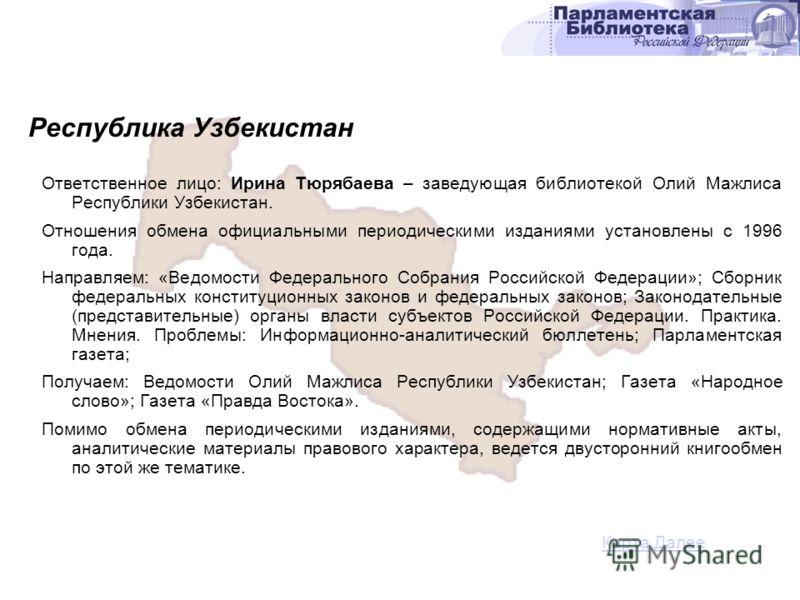 Ответственное лицо: Ирина Тюрябаева – заведующая библиотекой Олий Мажлиса Республики Узбекистан. Отношения обмена официальными периодическими изданиями установлены с 1996 года. Направляем: «Ведомости Федерального Собрания Российской Федерации»; Сборн