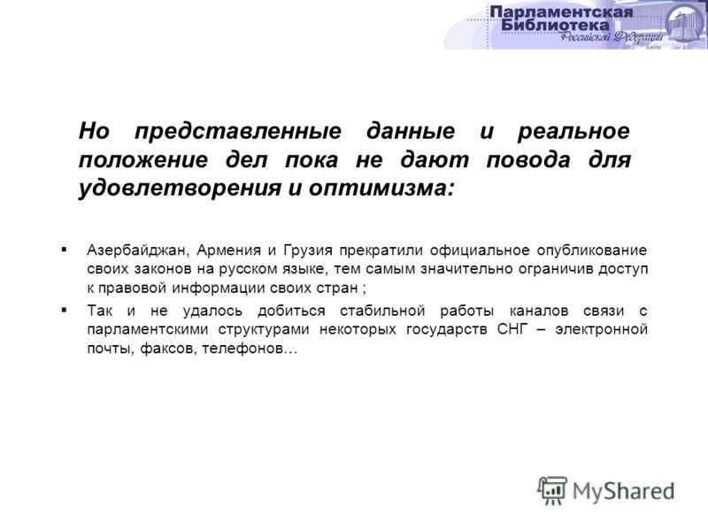Азербайджан, Армения и Грузия прекратили официальное опубликование своих законов на русском языке, тем самым значительно ограничив доступ к правовой информации своих стран ; Так и не удалось добиться стабильной работы каналов связи с парламентскими с