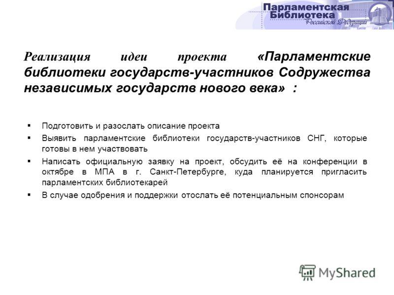 Подготовить и разослать описание проекта Выявить парламентские библиотеки государств-участников СНГ, которые готовы в нем участвовать Написать официальную заявку на проект, обсудить её на конференции в октябре в МПА в г. Санкт-Петербурге, куда планир