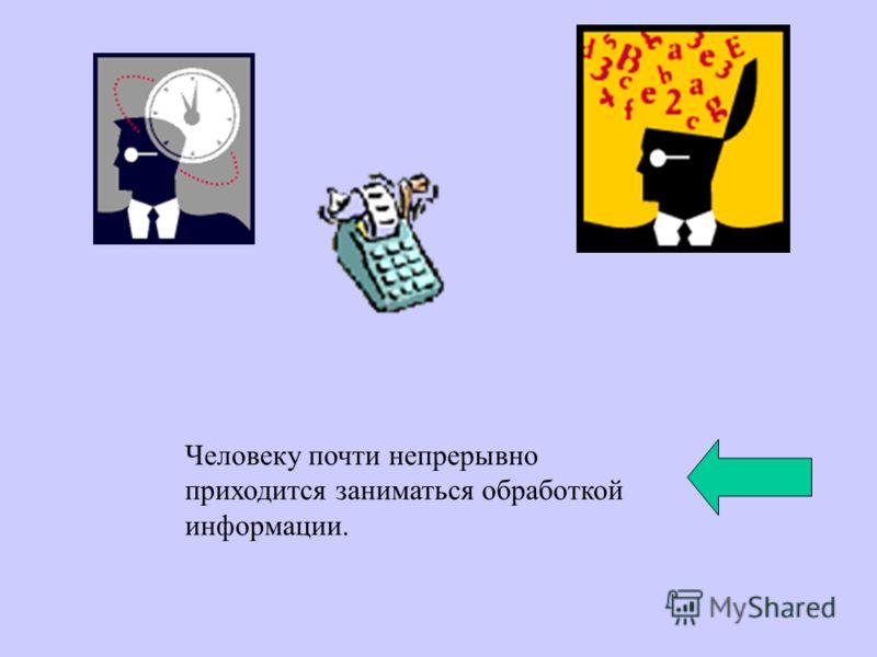 Человеку почти непрерывно приходится заниматься обработкой информации.