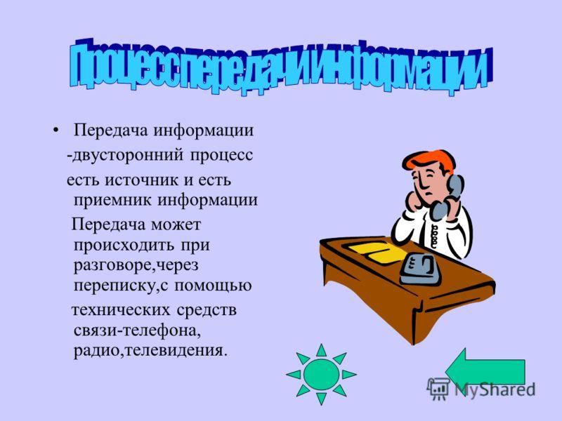 Передача информации -двусторонний процесс есть источник и есть приемник информации Передача может происходить при разговоре,через переписку,с помощью технических средств связи-телефона, радио,телевидения.