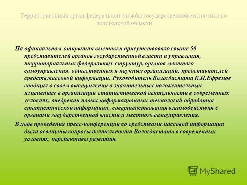 Территориальный орган федеральной службы государственной статистики по Вологодской области На официальном открытии выставки присутствовало свыше 50 представителей органов государственной власти и управления, территориальных федеральных структур, орга