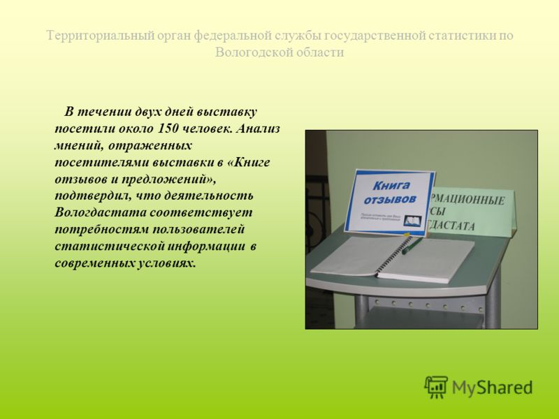 Территориальный орган федеральной службы государственной статистики по Вологодской области В течении двух дней выставку посетили около 150 человек. Анализ мнений, отраженных посетителями выставки в «Книге отзывов и предложений», подтвердил, что деяте