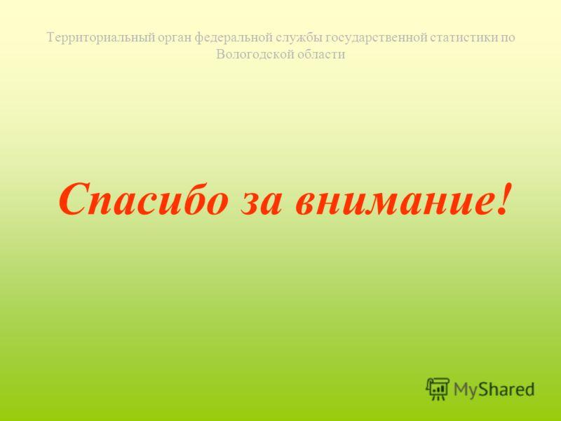 Территориальный орган федеральной службы государственной статистики по Вологодской области Спасибо за внимание!