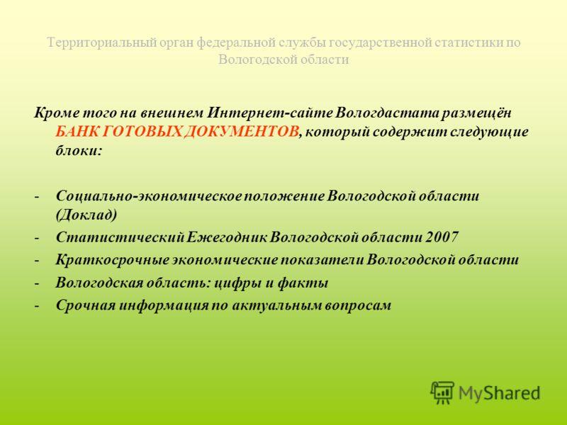 Территориальный орган федеральной службы государственной статистики по Вологодской области Кроме того на внешнем Интернет-сайте Вологдастата размещён БАНК ГОТОВЫХ ДОКУМЕНТОВ, который содержит следующие блоки: -Социально-экономическое положение Волого