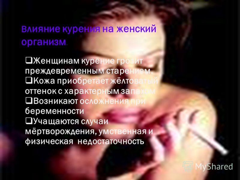 В лияние курения на женский организм. Женщинам курение грозит преждевременным старением. Кожа приобретает жёлтоватый оттенок с характерным запахом Возникают осложнения при беременности Учащаются случаи мёртворождения, умственная и физическая недостат