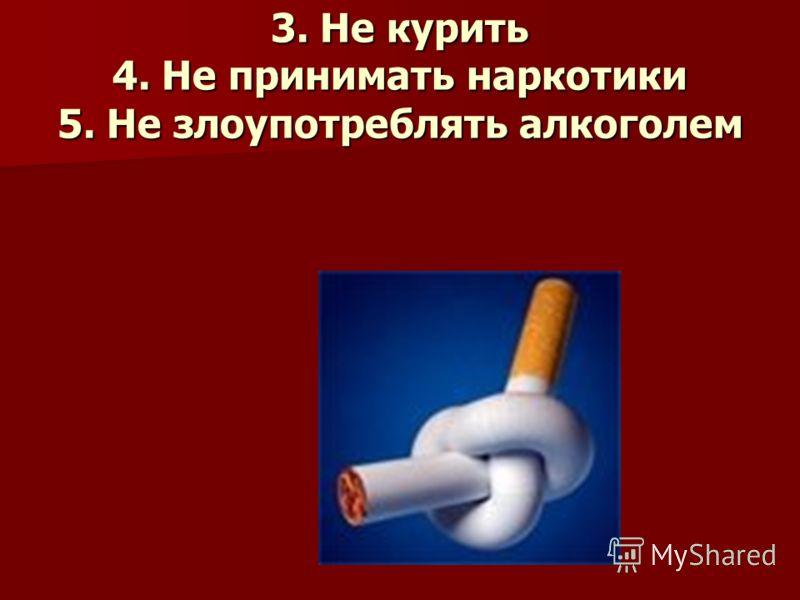 3. Не курить 4. Не принимать наркотики 5. Не злоупотреблять алкоголем