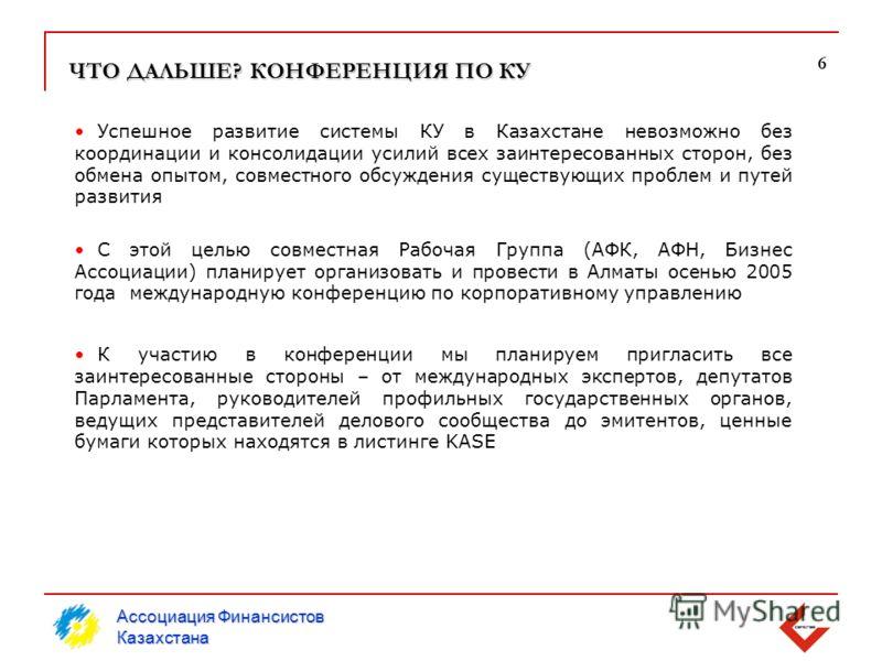 ЧТО ДАЛЬШЕ? КОНФЕРЕНЦИЯ ПО КУ С этой целью совместная Рабочая Группа (АФК, АФН, Бизнес Ассоциации) планирует организовать и провести в Алматы осенью 2005 года международную конференцию по корпоративному управлению 6 Ассоциация Финансистов Казахстана